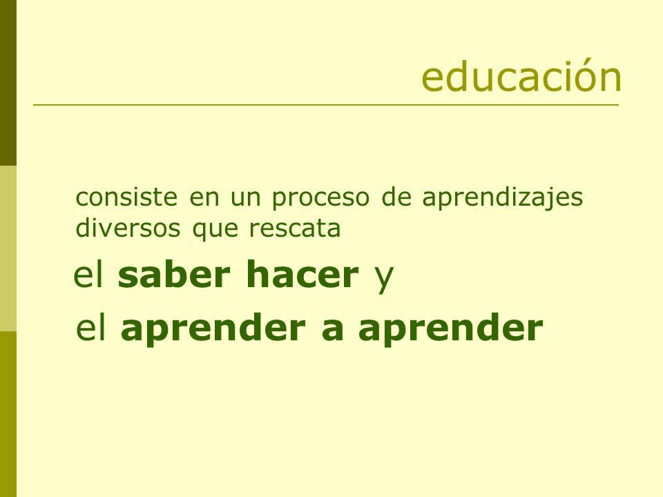 educación consiste en un proceso de aprendizajes diversos que rescata el saber hacer y el aprender a aprender