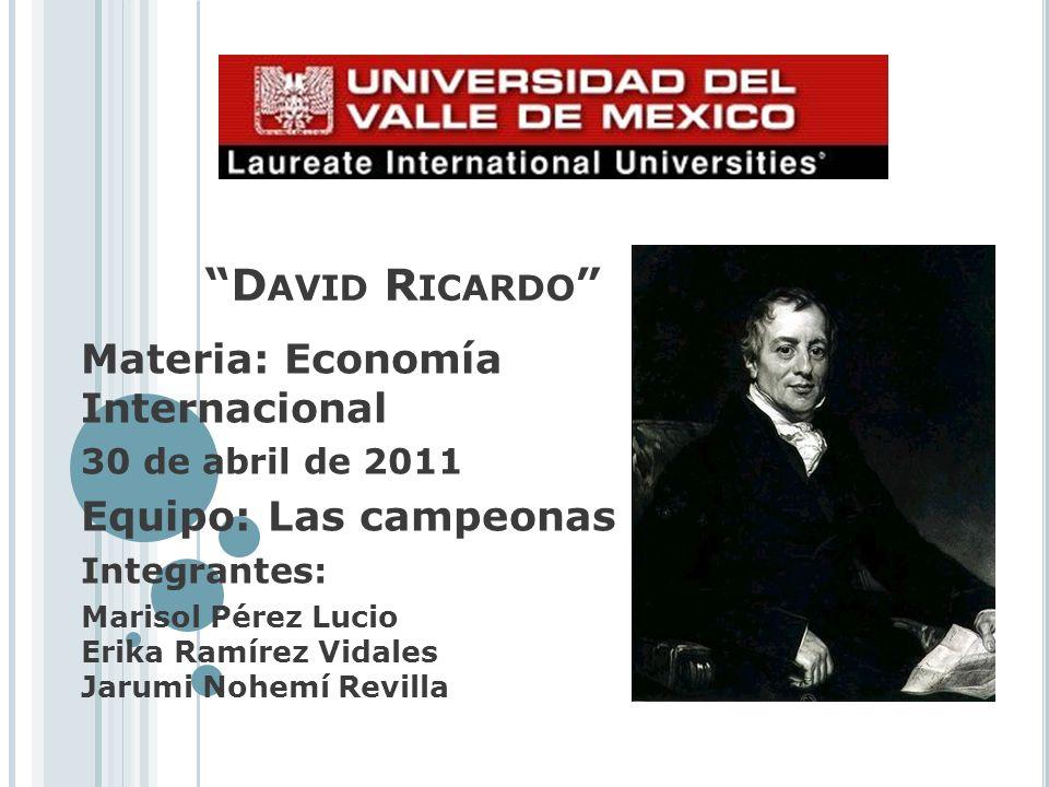 D AVID R ICARDO Materia: Economía Internacional 30 de abril de 2011 Equipo: Las campeonas Integrantes: Marisol Pérez Lucio Erika Ramírez Vidales Jarum