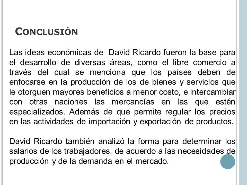 C ONCLUSIÓN Las ideas económicas de David Ricardo fueron la base para el desarrollo de diversas áreas, como el libre comercio a través del cual se men
