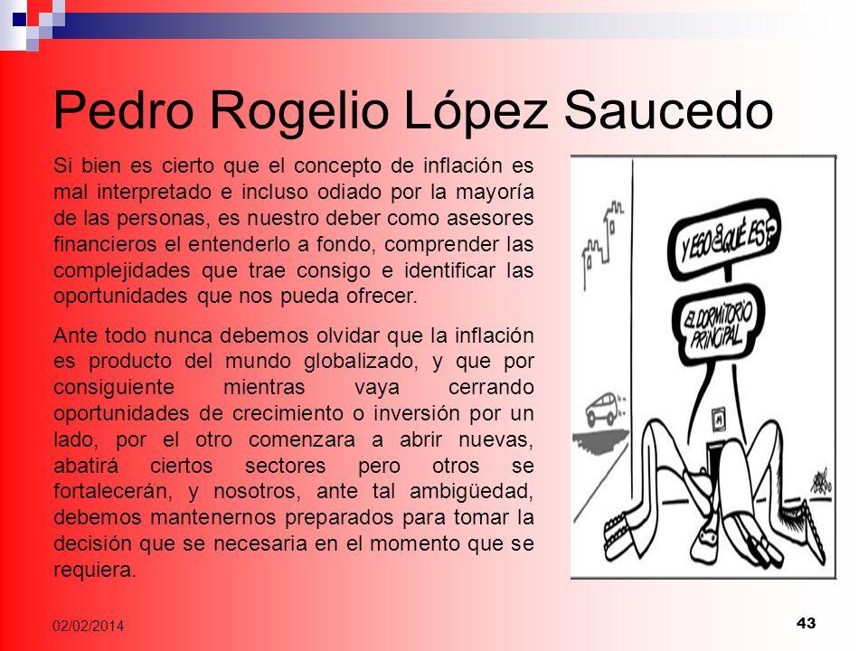 43 02/02/2014 Pedro Rogelio López Saucedo Si bien es cierto que el concepto de inflación es mal interpretado e incluso odiado por la mayoría de las personas, es nuestro deber como asesores financieros el entenderlo a fondo, comprender las complejidades que trae consigo e identificar las oportunidades que nos pueda ofrecer.