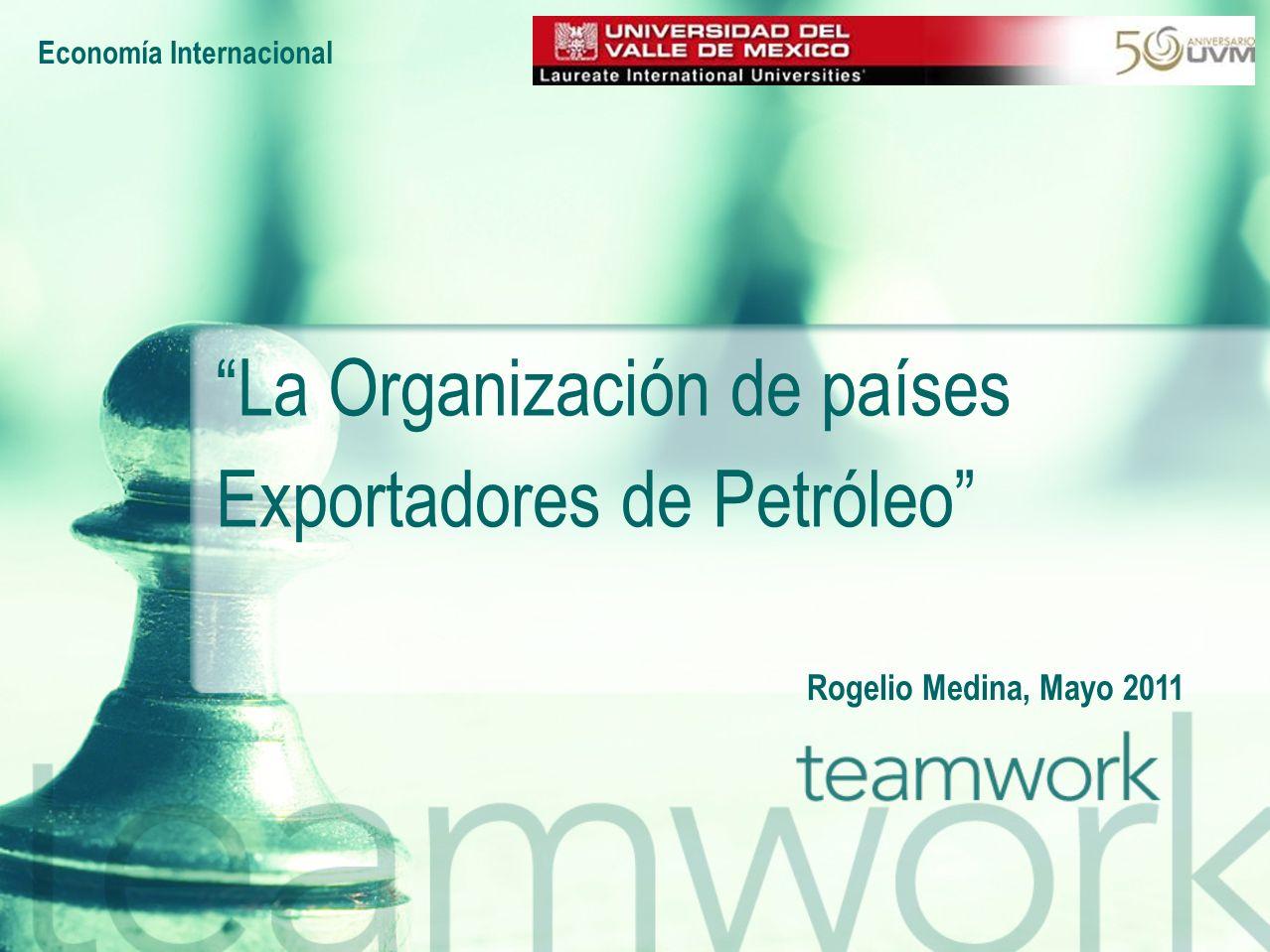 Economía Internacional Rogelio Medina, Mayo 2011 La Organización de países Exportadores de Petróleo