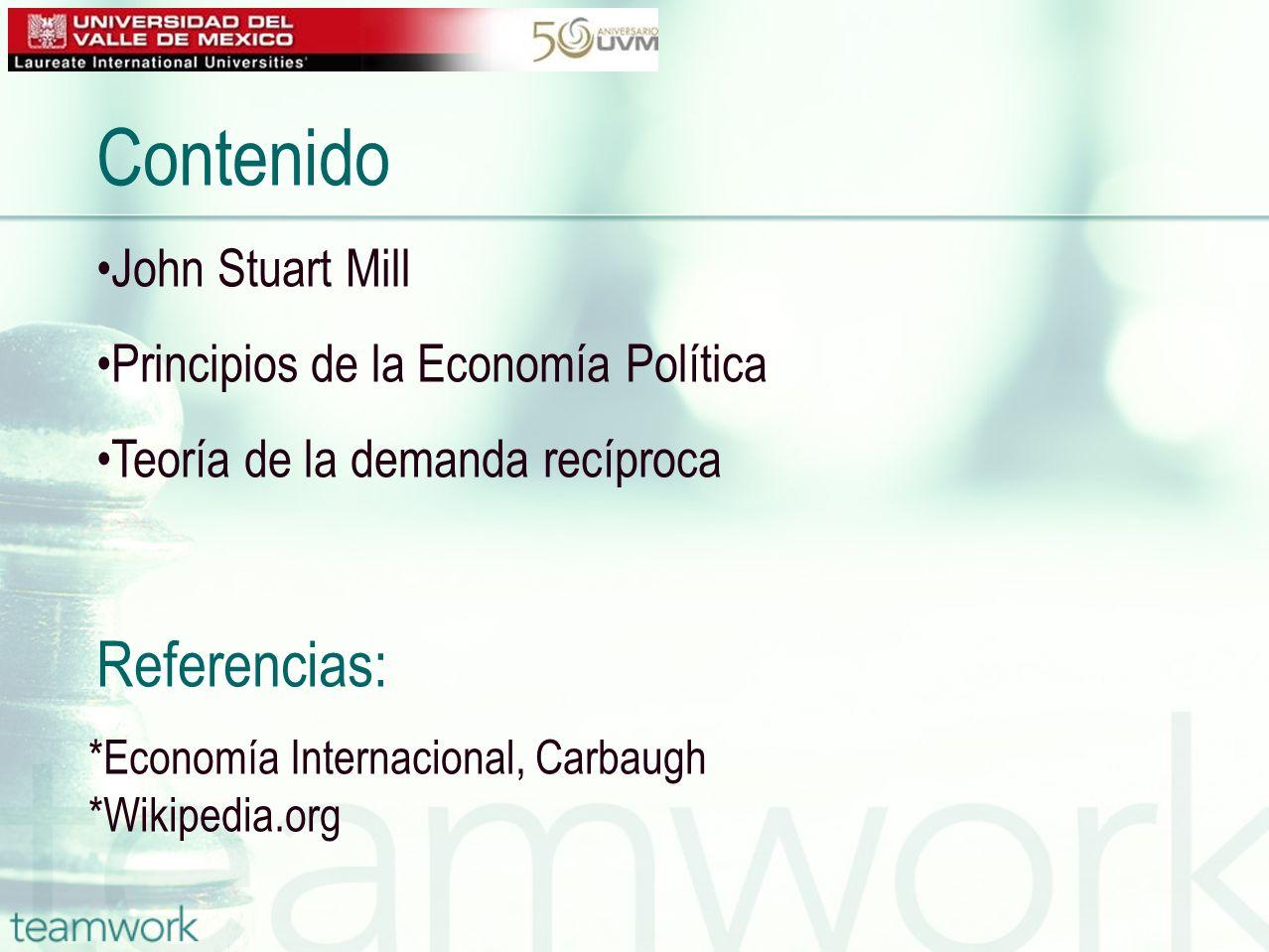 Contenido John Stuart Mill Principios de la Economía Política Teoría de la demanda recíproca *Economía Internacional, Carbaugh *Wikipedia.org Referenc