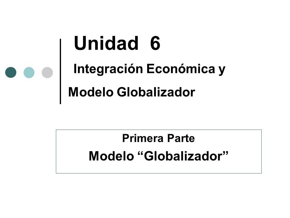 Unidad 6 Integración Económica y Modelo Globalizador Primera Parte Modelo Globalizador