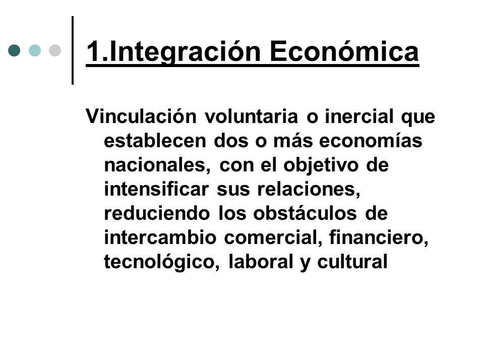 1.Integración Económica Vinculación voluntaria o inercial que establecen dos o más economías nacionales, con el objetivo de intensificar sus relacione