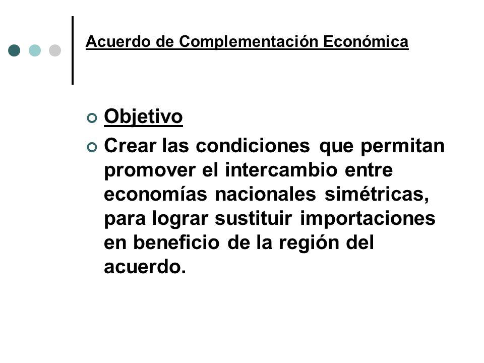 Acuerdo de Complementación Económica Objetivo Crear las condiciones que permitan promover el intercambio entre economías nacionales simétricas, para l