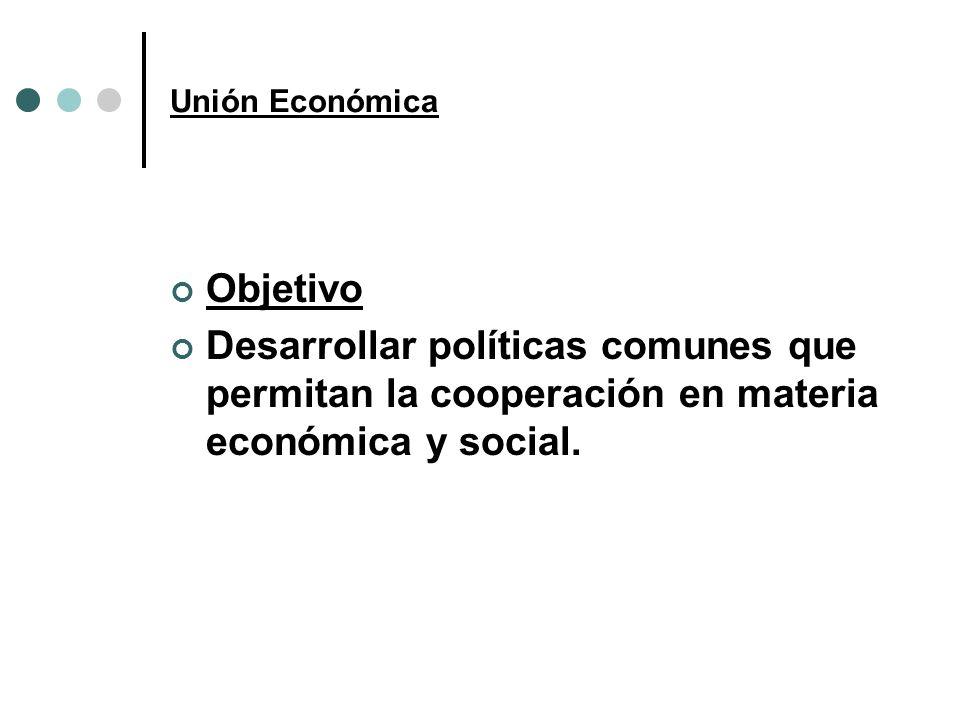 Unión Económica Objetivo Desarrollar políticas comunes que permitan la cooperación en materia económica y social.