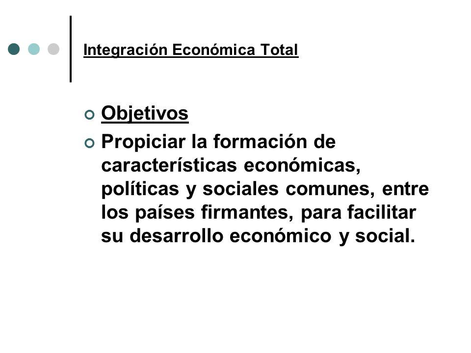 Integración Económica Total Objetivos Propiciar la formación de características económicas, políticas y sociales comunes, entre los países firmantes,