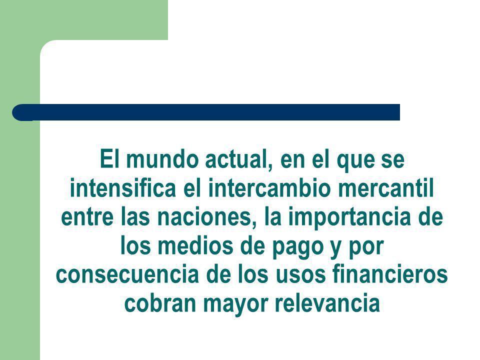 El mundo actual, en el que se intensifica el intercambio mercantil entre las naciones, la importancia de los medios de pago y por consecuencia de los