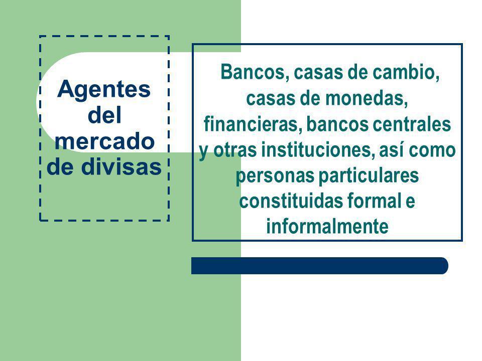 Agentes del mercado de divisas Bancos, casas de cambio, casas de monedas, financieras, bancos centrales y otras instituciones, así como personas parti
