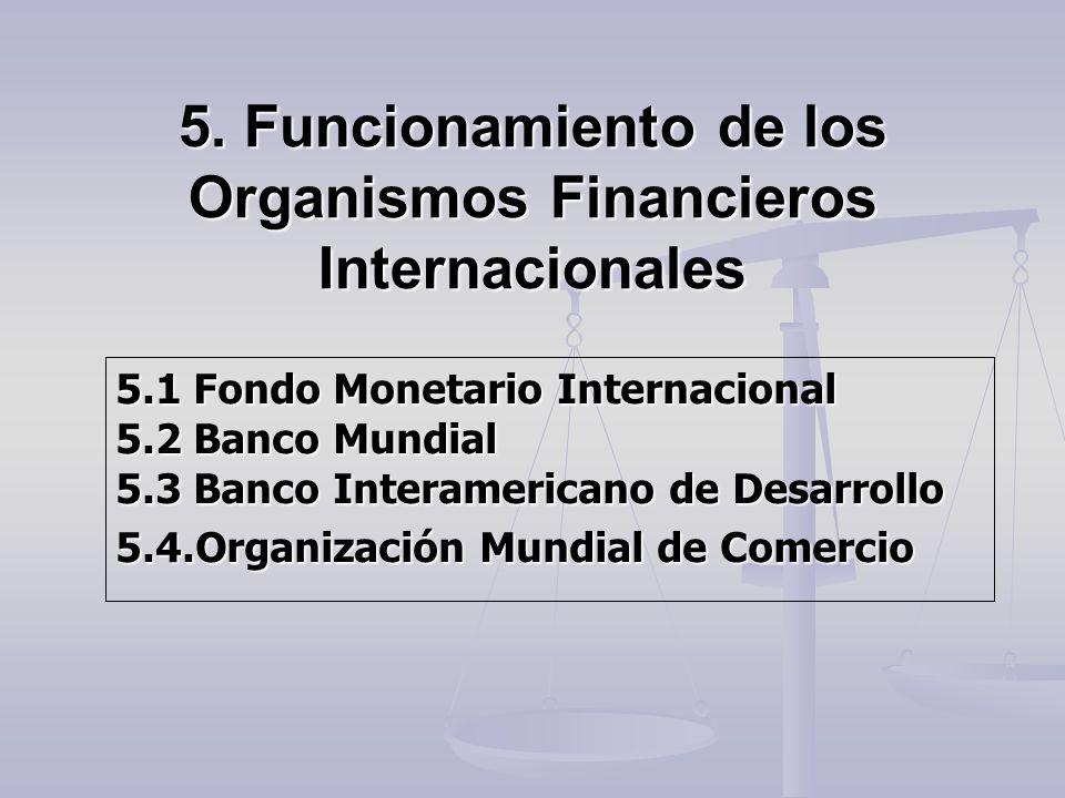 5.2 Banco Mundial Worl Bank http://bancomundial.org Fundado en 1945 Fundado en 1945 Organización internacional integrada por 185 países miembros, estructurada en cinco instituciones: Organización internacional integrada por 185 países miembros, estructurada en cinco instituciones: Banco Internacional de Reconstrucción y Fomento (BIRF) Banco Internacional de Reconstrucción y Fomento (BIRF) Asociación Internacional de Fomento (AIF) Asociación Internacional de Fomento (AIF) Corporación Financiera Internacional (CFI) Corporación Financiera Internacional (CFI) Organismo Multilateral de Garantías de Inversiones (OMGI) Organismo Multilateral de Garantías de Inversiones (OMGI) Centro Internacional de Arreglo de Diferencias Relativas a Inversiones (CIADI) Centro Internacional de Arreglo de Diferencias Relativas a Inversiones (CIADI)