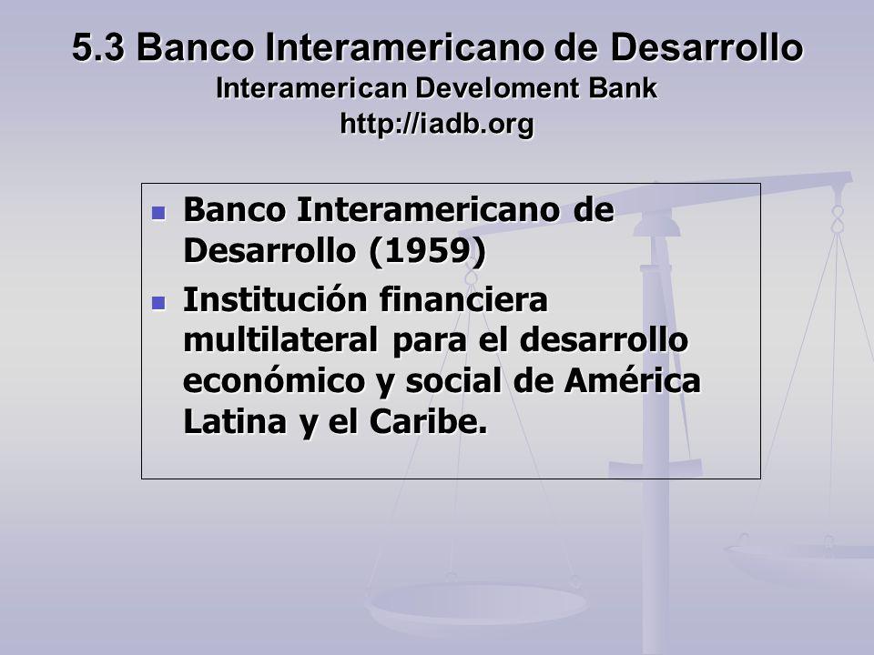 5.3 Banco Interamericano de Desarrollo Interamerican Develoment Bank http://iadb.org Banco Interamericano de Desarrollo (1959) Banco Interamericano de