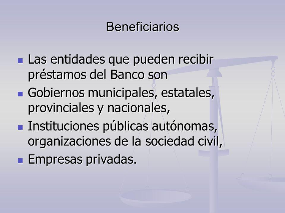 Beneficiarios Las entidades que pueden recibir préstamos del Banco son Las entidades que pueden recibir préstamos del Banco son Gobiernos municipales,