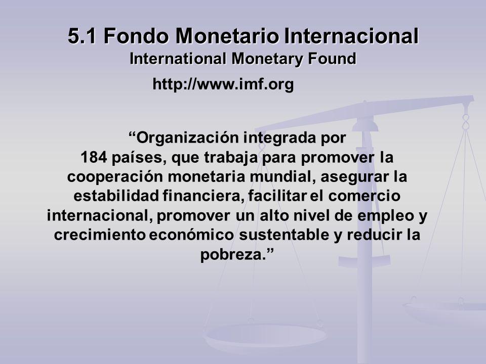 5.1 Fondo Monetario Internacional International Monetary Found Organización integrada por 184 países, que trabaja para promover la cooperación monetar