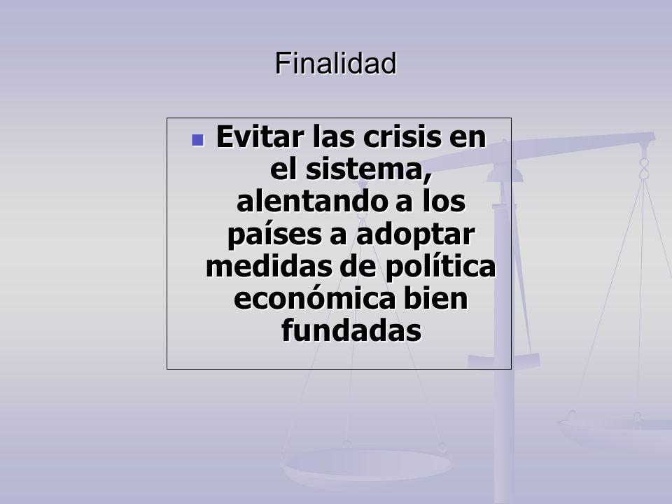 Finalidad Evitar las crisis en el sistema, alentando a los países a adoptar medidas de política económica bien fundadas Evitar las crisis en el sistem