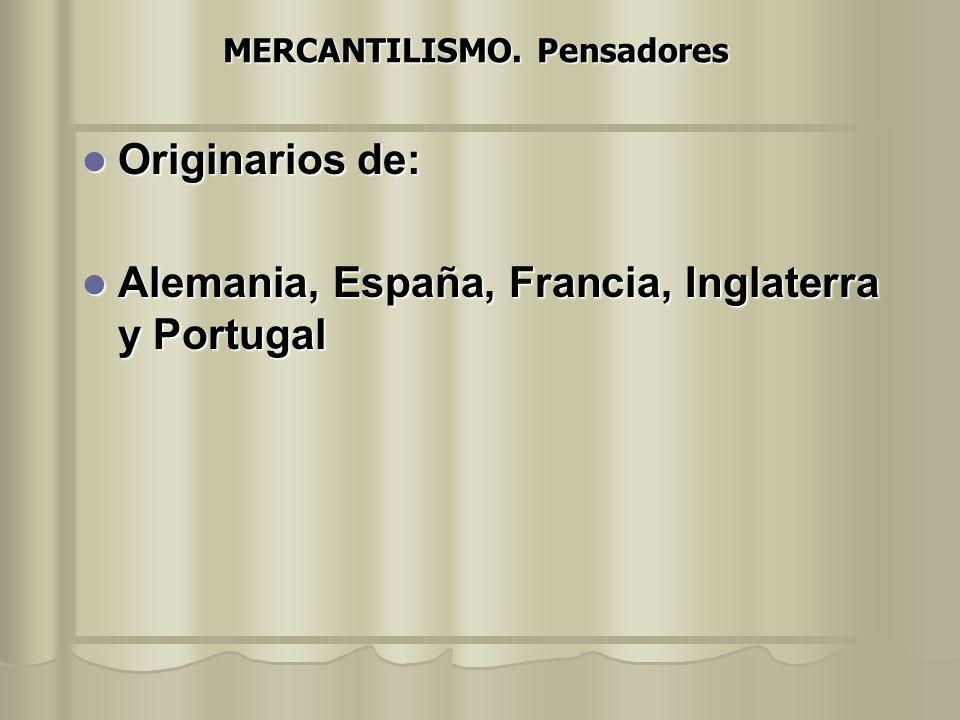 MERCANTILISMO. Pensadores Originarios de: Originarios de: Alemania, España, Francia, Inglaterra y Portugal Alemania, España, Francia, Inglaterra y Por