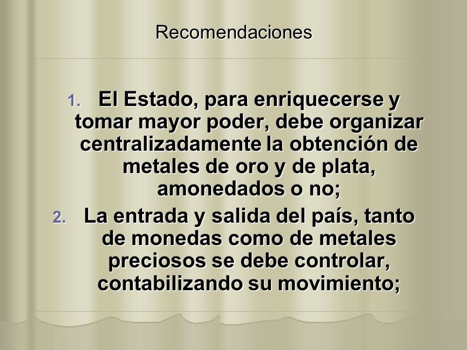 Recomendaciones 1. El Estado, para enriquecerse y tomar mayor poder, debe organizar centralizadamente la obtención de metales de oro y de plata, amone
