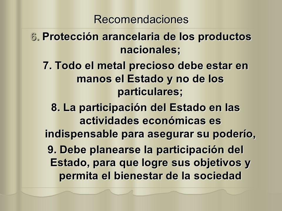 Recomendaciones 6. Protección arancelaria de los productos nacionales; 7. Todo el metal precioso debe estar en manos el Estado y no de los particulare