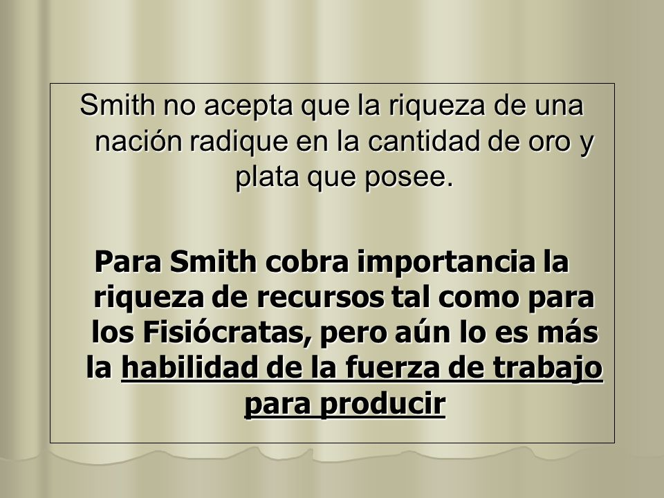 Smith no acepta que la riqueza de una nación radique en la cantidad de oro y plata que posee. Para Smith cobra importancia la riqueza de recursos tal