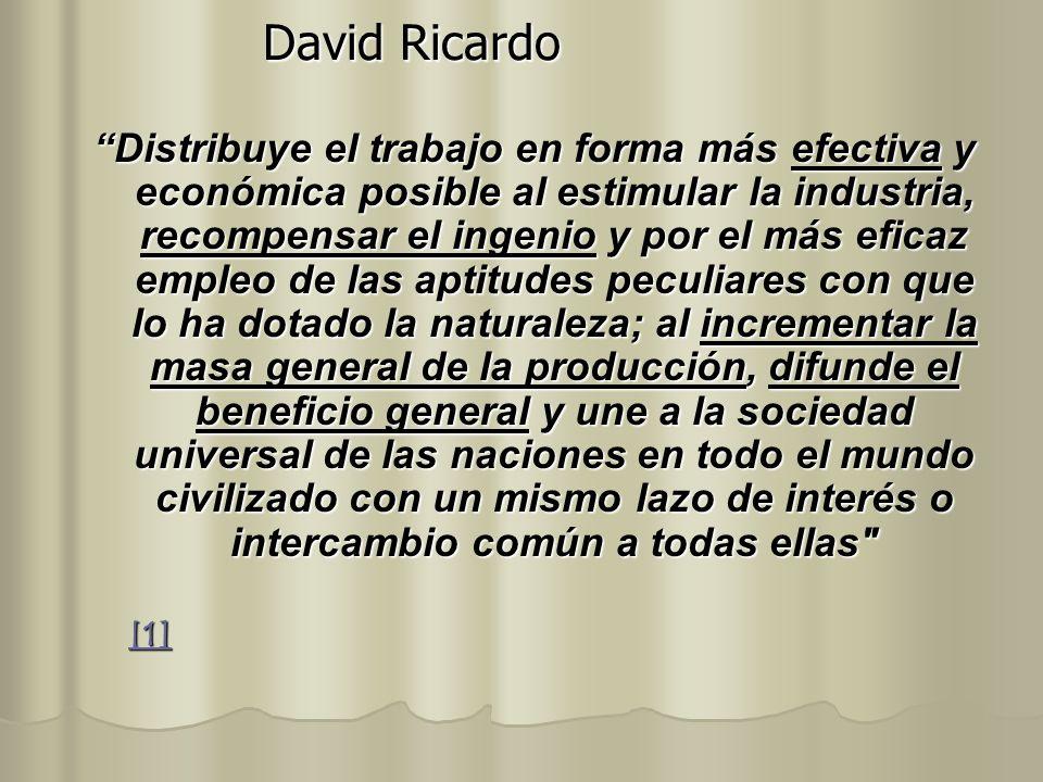 David Ricardo Distribuye el trabajo en forma más efectiva y económica posible al estimular la industria, recompensar el ingenio y por el más eficaz em