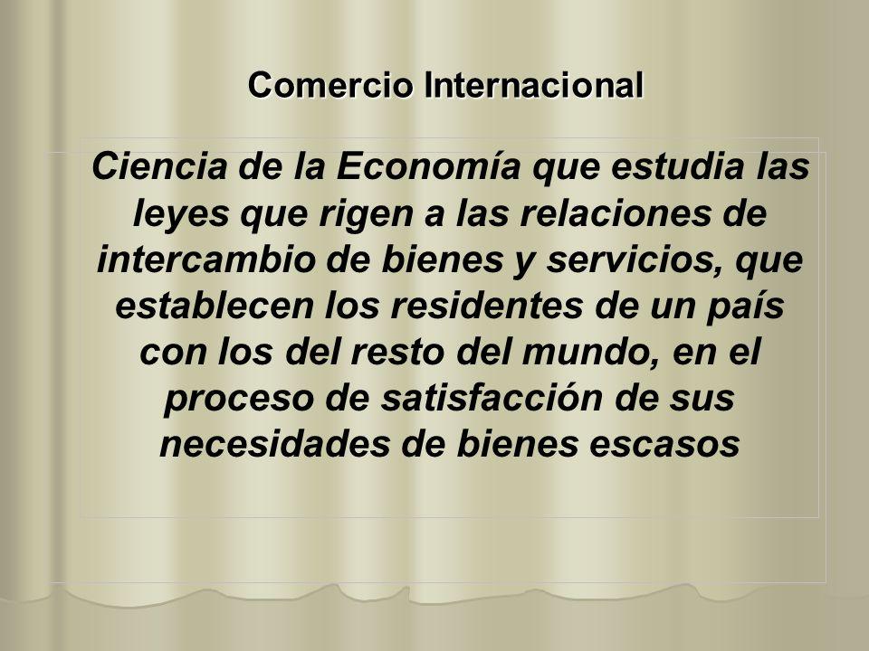 Comercio Internacional Ciencia de la Economía que estudia las leyes que rigen a las relaciones de intercambio de bienes y servicios, que establecen lo