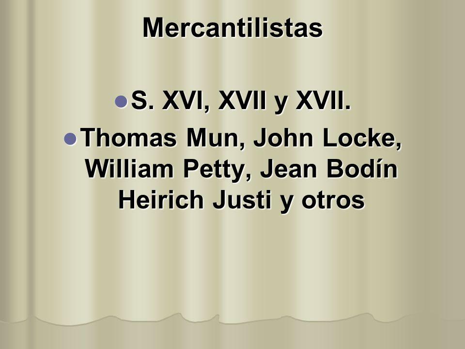 Mercantilistas S. XVI, XVII y XVII. S. XVI, XVII y XVII. Thomas Mun, John Locke, William Petty, Jean Bodín Heirich Justi y otros Thomas Mun, John Lock