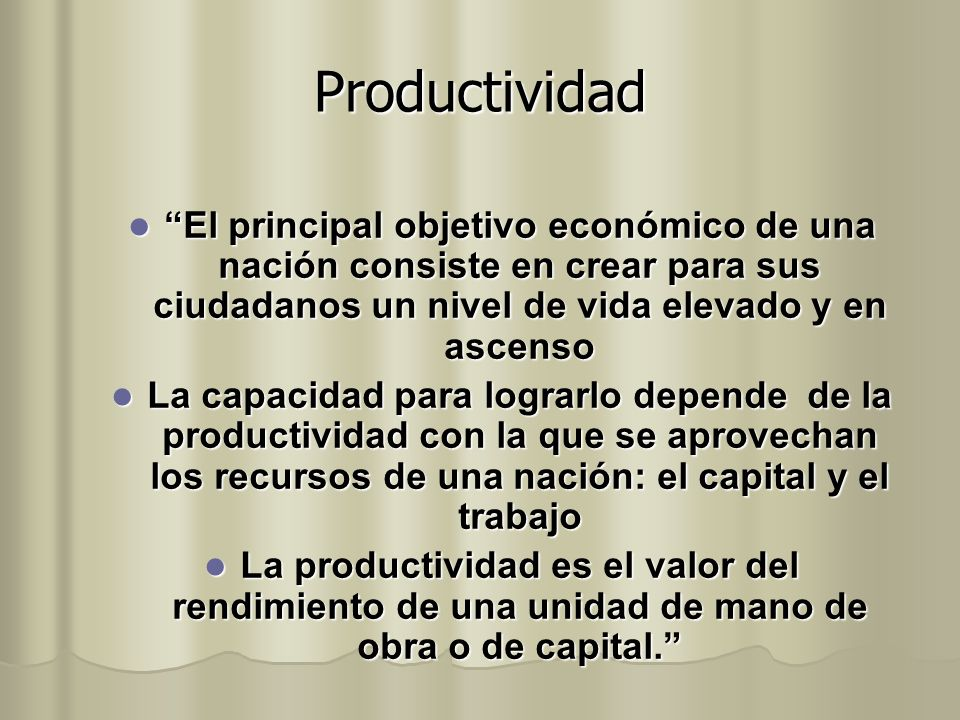 Productividad El principal objetivo económico de una nación consiste en crear para sus ciudadanos un nivel de vida elevado y en ascenso El principal o