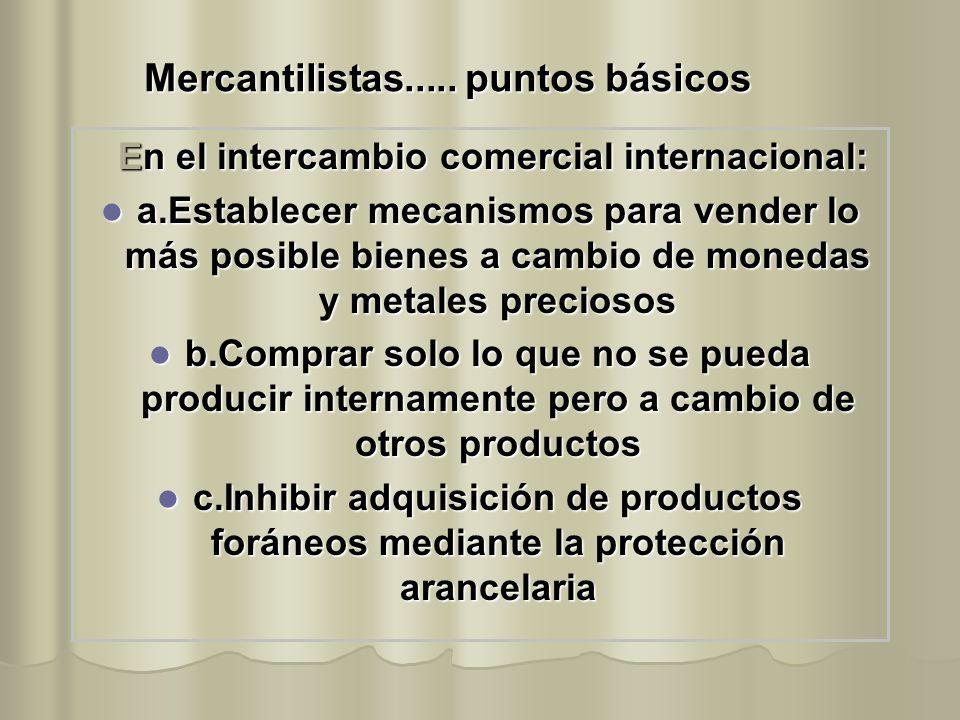 Mercantilistas..... puntos básicos En el intercambio comercial internacional: a.Establecer mecanismos para vender lo más posible bienes a cambio de mo