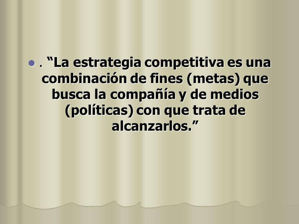 . La estrategia competitiva es una combinación de fines (metas) que busca la compañía y de medios (políticas) con que trata de alcanzarlos.. La estrat