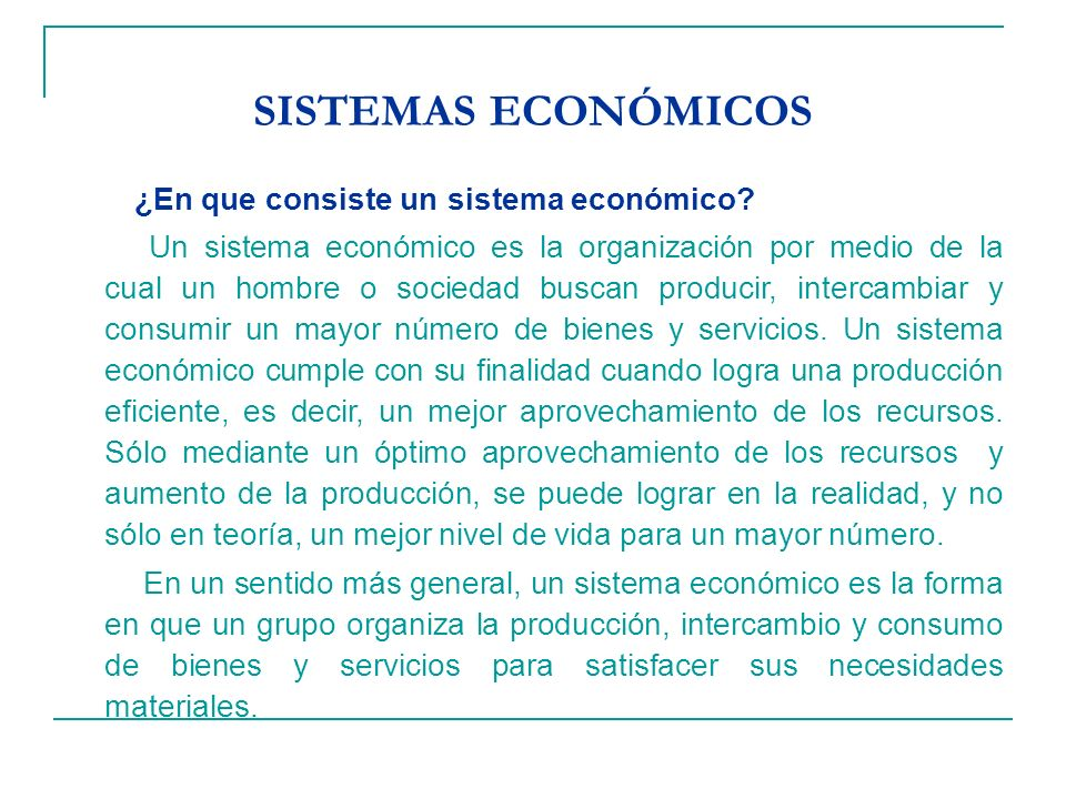 SISTEMAS ECONÓMICOS ¿En que consiste un sistema económico? Un sistema económico es la organización por medio de la cual un hombre o sociedad buscan pr