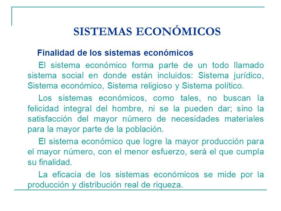 SISTEMAS ECONÓMICOS Finalidad de los sistemas económicos El sistema económico forma parte de un todo llamado sistema social en donde están incluidos: Sistema jurídico, Sistema económico, Sistema religioso y Sistema político.
