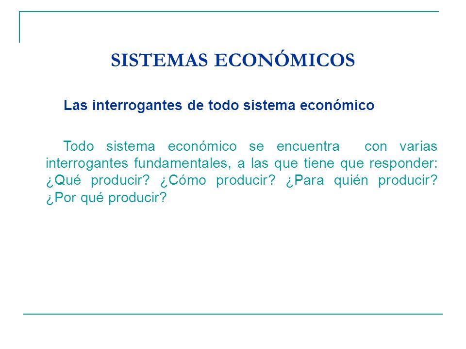 SISTEMAS ECONÓMICOS Las interrogantes de todo sistema económico Todo sistema económico se encuentra con varias interrogantes fundamentales, a las que tiene que responder: ¿Qué producir.