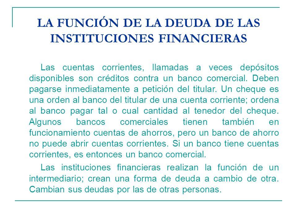 LA FUNCIÓN DE LA DEUDA DE LAS INSTITUCIONES FINANCIERAS Las cuentas corrientes, llamadas a veces depósitos disponibles son créditos contra un banco co