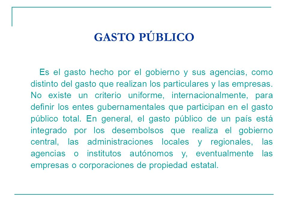 GASTO PÚBLICO Es el gasto hecho por el gobierno y sus agencias, como distinto del gasto que realizan los particulares y las empresas.
