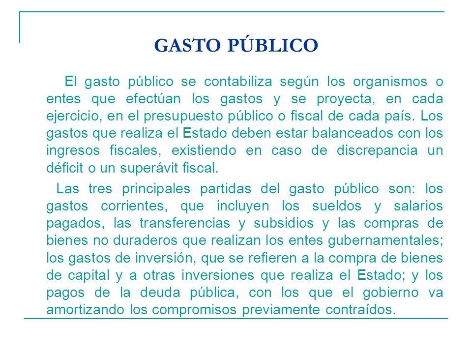 GASTO PÚBLICO El gasto público se contabiliza según los organismos o entes que efectúan los gastos y se proyecta, en cada ejercicio, en el presupuesto público o fiscal de cada país.