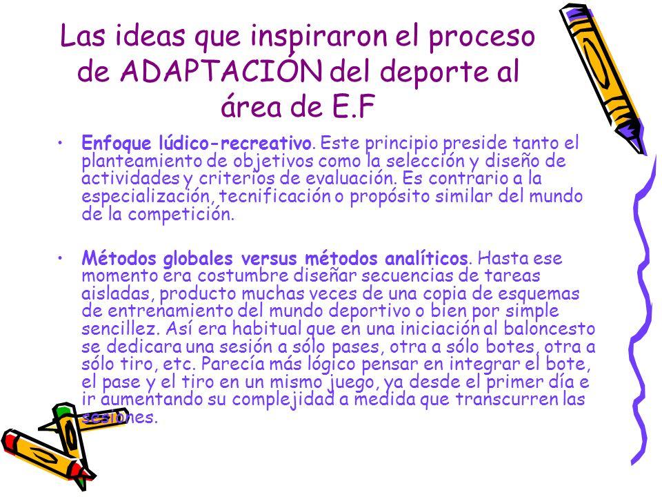 Las ideas que inspiraron el proceso de ADAPTACIÓN del deporte al área de E.F Enfoque lúdico-recreativo. Este principio preside tanto el planteamiento