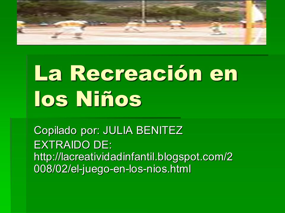 La Recreación en los Niños Copilado por: JULIA BENITEZ EXTRAIDO DE: http://lacreatividadinfantil.blogspot.com/2 008/02/el-juego-en-los-nios.html