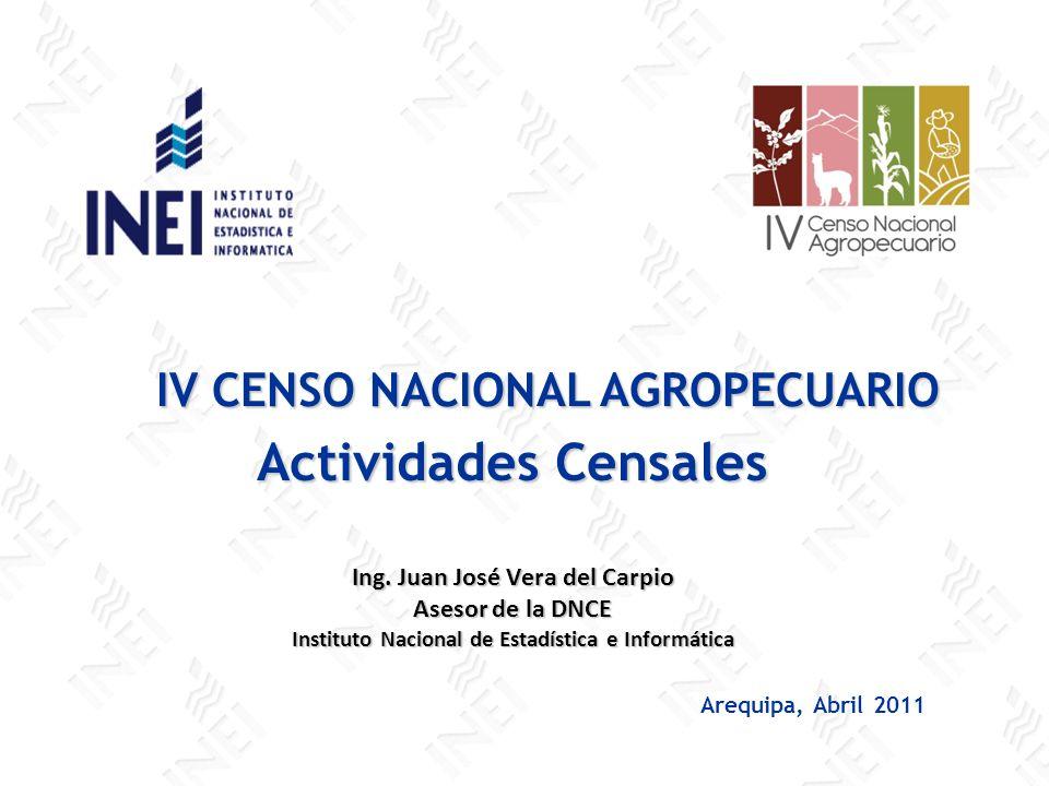 IV CENSO NACIONAL AGROPECUARIO IV CENSO NACIONAL AGROPECUARIO Arequipa, Abril 2011 Actividades Censales Ing. Juan José Vera del Carpio Asesor de la DN