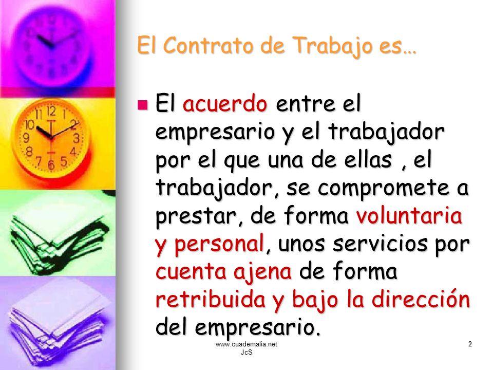 www.cuadernalia.net JcS 2 El Contrato de Trabajo es… El acuerdo entre el empresario y el trabajador por el que una de ellas, el trabajador, se comprom