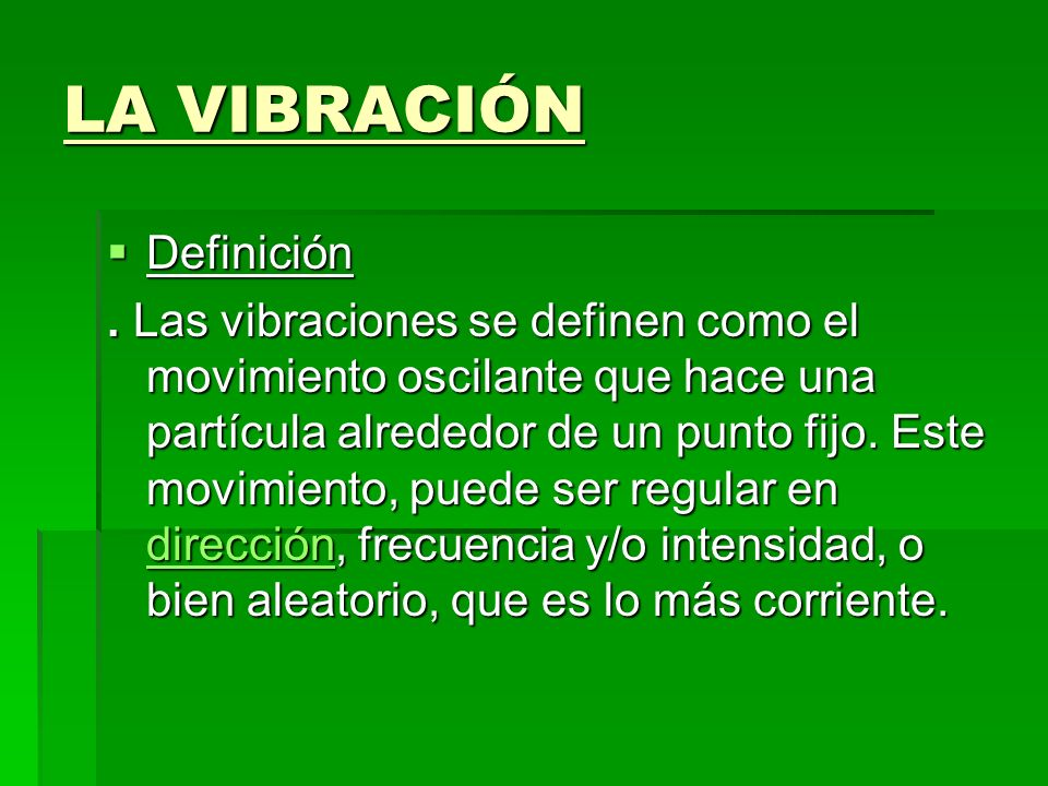 LA VIBRACIÓN Definición Definición. Las vibraciones se definen como el movimiento oscilante que hace una partícula alrededor de un punto fijo. Este mo