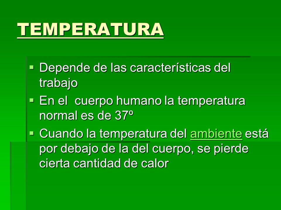 TEMPERATURA Depende de las características del trabajo Depende de las características del trabajo En el cuerpo humano la temperatura normal es de 37º