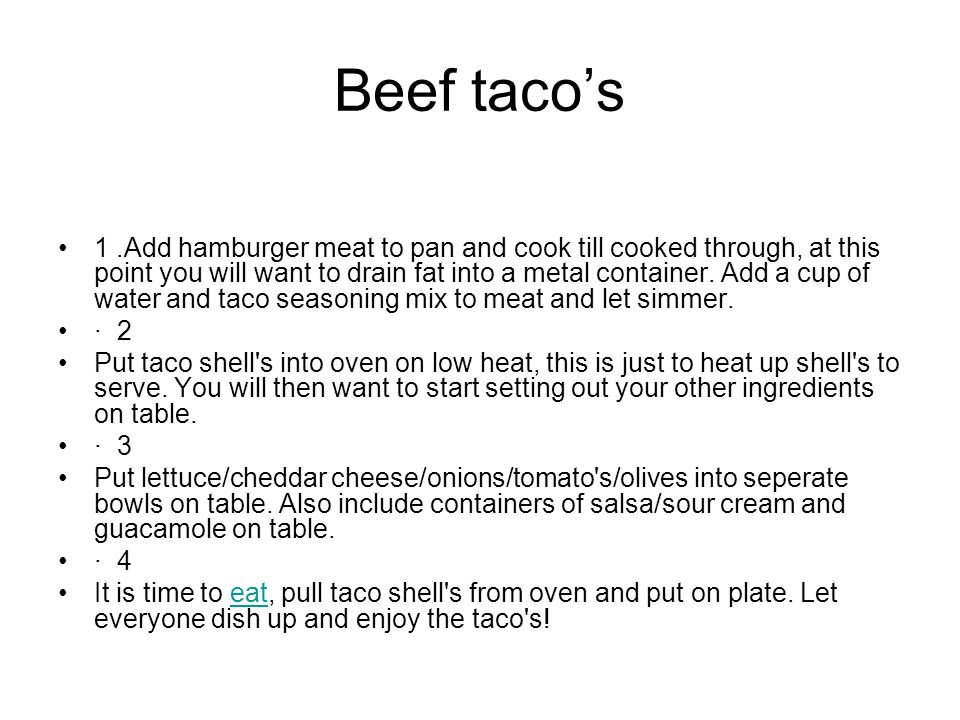 Beef tacos 1.Add hamburger meat to pan and cook till cooked through, at this point you will want to drain fat into a metal container.