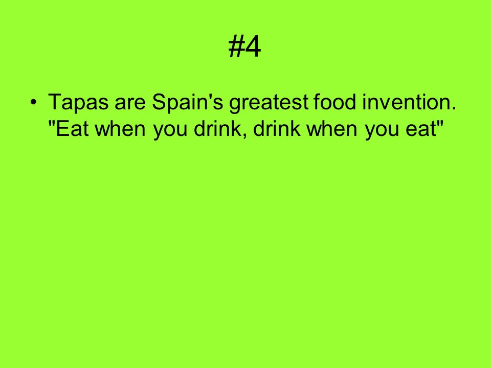 #4 Tapas are Spain s greatest food invention. Eat when you drink, drink when you eat