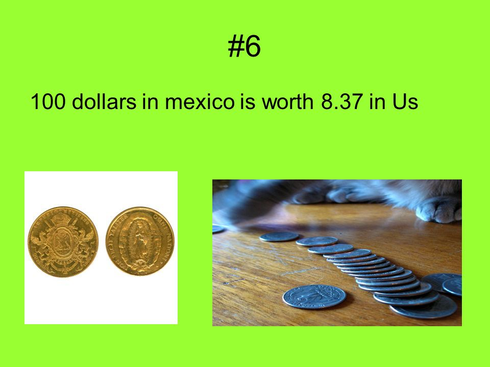 #6 100 dollars in mexico is worth 8.37 in Us