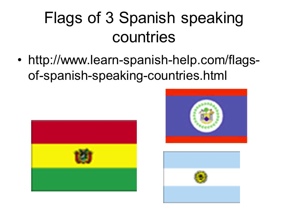 Flags of 3 Spanish speaking countries http://www.learn-spanish-help.com/flags- of-spanish-speaking-countries.html