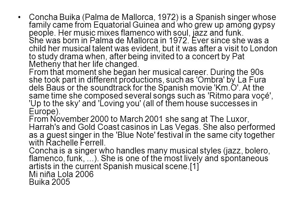 Concha Buika (Palma de Mallorca, 1972) is a Spanish singer whose family came from Equatorial Guinea and who grew up among gypsy people. Her music mixe