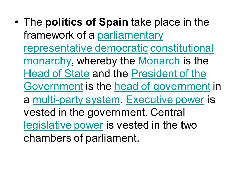 The politics of Spain take place in the framework of a parliamentary representative democratic constitutional monarchy, whereby the Monarch is the Hea