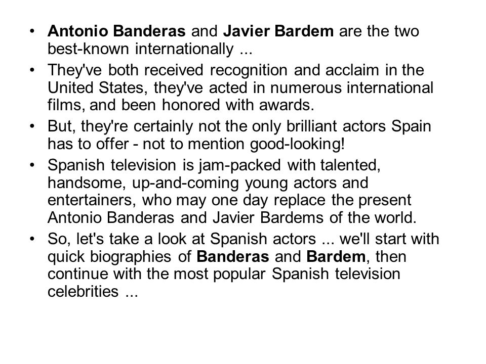 Antonio Banderas and Javier Bardem are the two best-known internationally... They've both received recognition and acclaim in the United States, they'