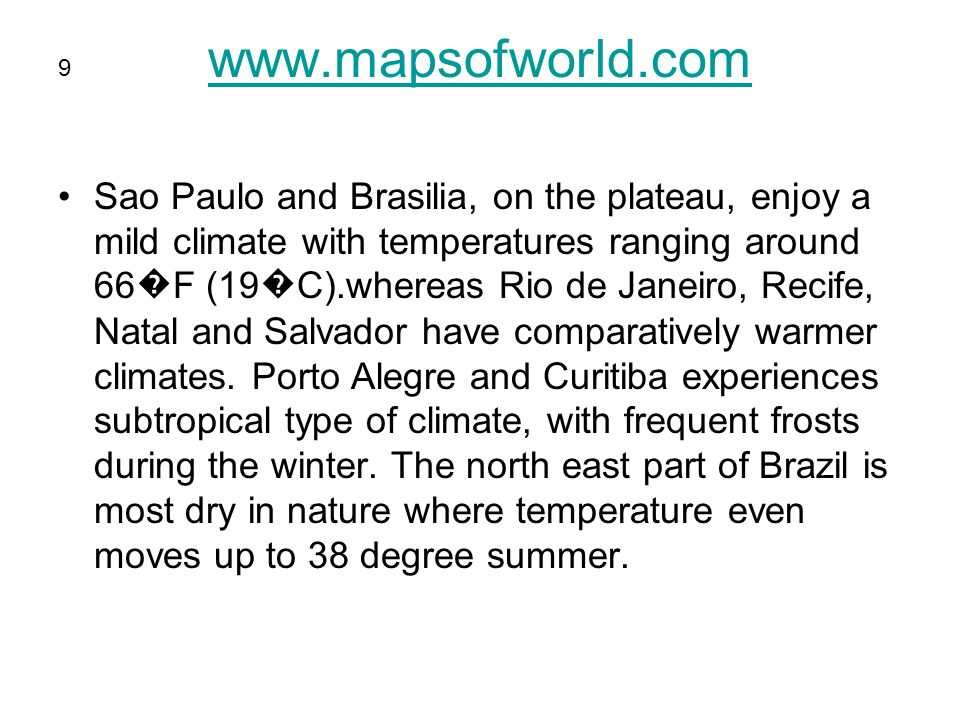 www.mapsofworld.com Sao Paulo and Brasilia, on the plateau, enjoy a mild climate with temperatures ranging around 66 F (19 C).whereas Rio de Janeiro, Recife, Natal and Salvador have comparatively warmer climates.