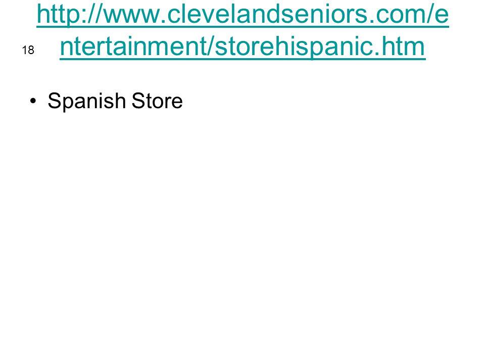 http://www.clevelandseniors.com/e ntertainment/storehispanic.htm Spanish Store 18