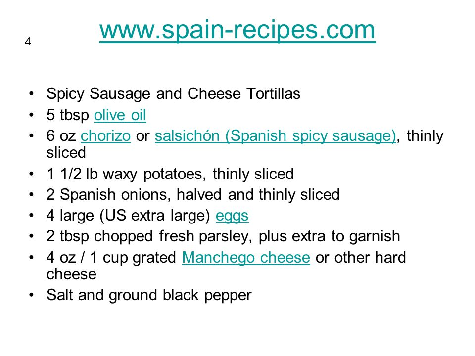 www.spain-recipes.com Spicy Sausage and Cheese Tortillas 5 tbsp olive oilolive oil 6 oz chorizo or salsichón (Spanish spicy sausage), thinly slicedchorizosalsichón (Spanish spicy sausage) 1 1/2 lb waxy potatoes, thinly sliced 2 Spanish onions, halved and thinly sliced 4 large (US extra large) eggseggs 2 tbsp chopped fresh parsley, plus extra to garnish 4 oz / 1 cup grated Manchego cheese or other hard cheeseManchego cheese Salt and ground black pepper 4